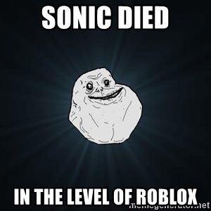 Forever Alone - sonic died in the level of roblox