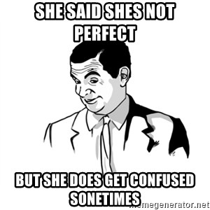 if you know what - She said shes not perfect  But she Does get confused sOnetimes