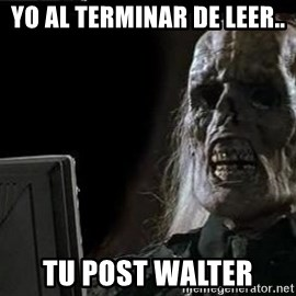 OP will surely deliver skeleton - Yo Al terminar de leer.. Tu post Walter