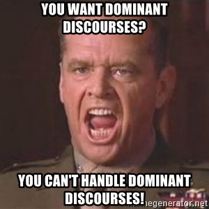 Jack Nicholson - You can't handle the truth! - YOU WANT DOMINANT DISCOURSES? YOU CAN'T HANDLE DOMINANT DISCOURSES!
