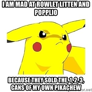 Pikachu - I am mad at Rowlet litten and popplio Because they sold the, 1, 2, 3, cans of my own PikaChew