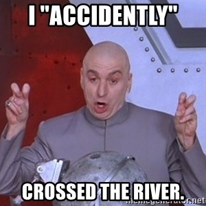 """Dr. Evil Air Quotes - I """"ACCIDENTLY""""  CROssed the river."""