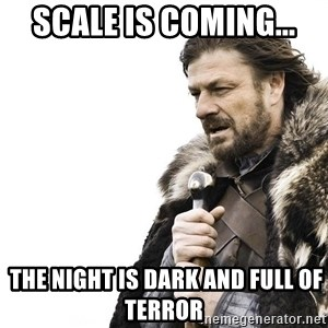 Winter is Coming - Scale is coming...  the night is DARk and full of terror