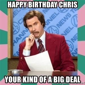 anchorman - Happy Birthday Chris your kind of a big deal