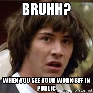 Conspiracy Keanu - bruhh? when you see your work BFF in public