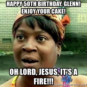 oh lord jesus it's a fire! - Happy 50th birthday, glenn!  enjoy your cake! Oh Lord, Jesus, it's a fire!!!