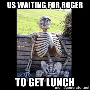 Still Waiting - Us waiting for Roger To GEt lunch
