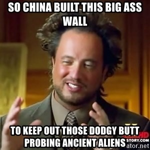Ancient Aliens - So China built this big ass wall To keep out those dodgy butt probing ancient aliens