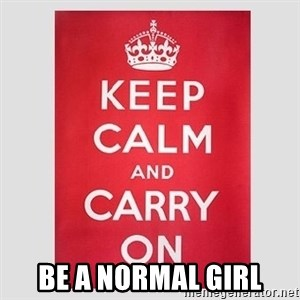 Keep Calm -  be a normal girl