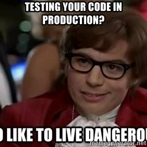 I too like to live dangerously - Testing your code in production?