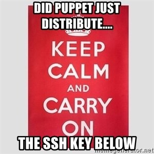 Keep Calm - Did puppet just distribute.... the ssh key below