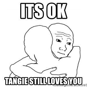 I know that feel bro blank - ITs ok  Tangie still loves you