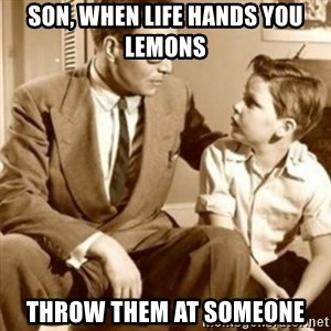 father son  - Son, when life hands you lemons Throw them at someone