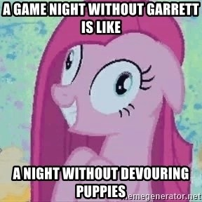 Crazy Pinkie Pie - A game night without Garrett is like A night without devouring puppies