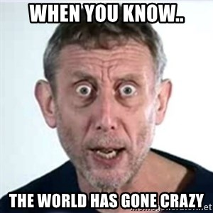Michael Rosen  - When You know.. The World Has Gone Crazy