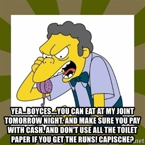 Moe Szyslak -  Yea...Boyces....you can eat at my joint TOMORROW nighT. And make sure you pay with cash. And don't use all the toilet paper if you get the runs! CapiSche?