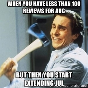 Patrick Bateman With Axe - when you have less than 100 reviews for aug but then you start extending jul