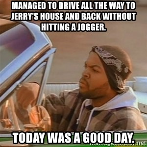 Good Day Ice Cube - MANAGED TO DRIVE ALL THE WAY TO JERRY'S HOUSE AND BACK WITHOUT HITTING A JOGGER. TODAY WAS A GOOD DAY.