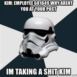 stormtrooper - Kim: employee 681649 why arent you at your post Im taking a shit kim