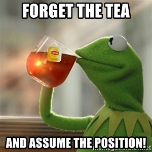 Kermit The Frog Drinking Tea - Forget the tea And assume the position!