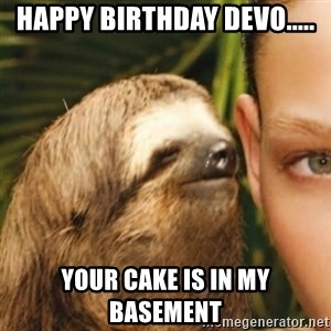 Whispering sloth - Happy birthday devo..... Your cake is in my basement