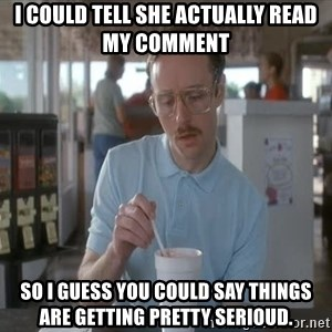 things are getting serious - I could tell she actuallY read my comment So i guess you could say things are getting pretty serioud.