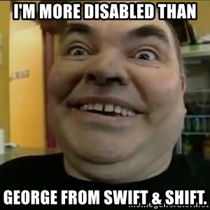 Leonard the Nut - I'm more disabled than George from swift & shift.