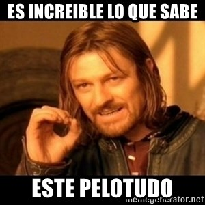 Does not simply walk into mordor Boromir  - ES INCREIBLE LO QUE SABE ESTE PELOTUDO