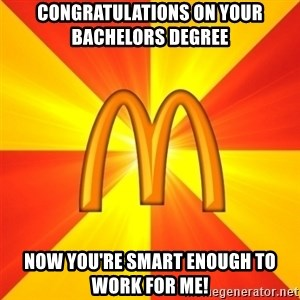 Maccas Meme - congratulations on your bachelors degree now you're smart enough to work for me!