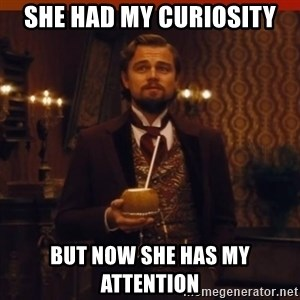 you had my curiosity dicaprio - she had my curiosity but now she has my attention