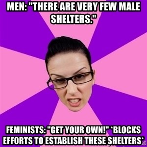 """Privilege Denying Feminist - Men: """"there are very few male shelters."""" Feminists: """"get your own!"""" *blocks efforts to establish these shelters*"""