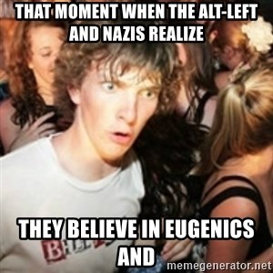 sudden realization guy - That moment when the alt-left and nazis realize they believe in eugenics and