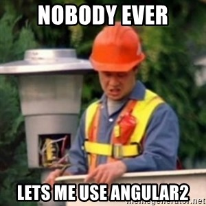 No One Ever Pays Me in Gum - nobody ever lets me use angular2