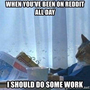 Sophisticated Cat - When you've been on Reddit all day I should do some work