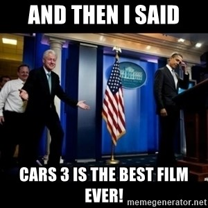 Inappropriate Timing Bill Clinton - And then I said cars 3 is the best film ever!