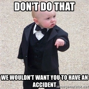 gangster baby - Don't do that We wouldn't want you to have an accident