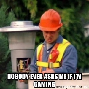 No One Ever Pays Me in Gum -  nobody ever asks me if i'm gaming