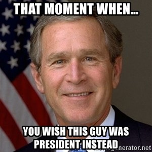 George Bush - That momEnt when... You wish this guy was president instead