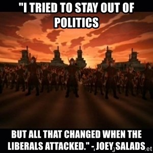 """until the fire nation attacked. - """"I tried to stay out of politics BUT ALL THAT CHANGED WHEN The liberals attacked."""" - Joey Salads"""
