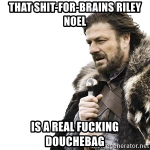 Winter is Coming - That shit-for-brains riley noel Is a real fucking douchebag