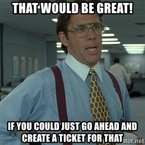 Office Space Boss - THAT WOULD BE GREAT! If you could just go ahead and create a ticket for that