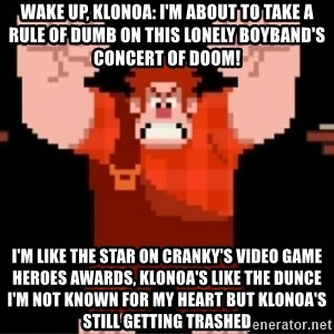 Wreck-It Ralph  - Wake up, Klonoa: I'm about to take a rule of dumb On this lonely boyband's concert of doom! I'm like the star on Cranky's Video Game Heroes awards, Klonoa's like the dunce I'm not known for my heart but Klonoa's still getting trashed
