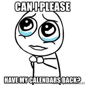 Please guy - CAN I PLEASE HAVE MY CALENDARS BACK?