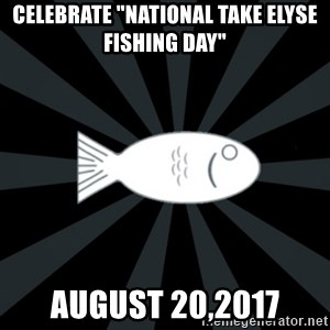 "rNd fish - Celebrate ""naTional take Elyse fishing Day"" August 20,2017"
