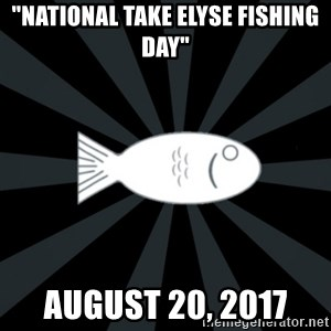 "rNd fish - ""National take elyse fishing day"" August 20, 2017"