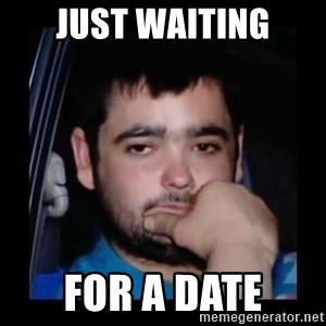 just waiting for a mate - Just waiting For a DATE