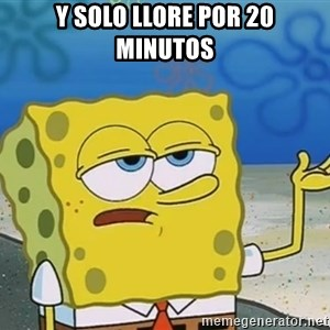 I'll have you know Spongebob - Y SOLO LLORE POR 20 MINUTOS