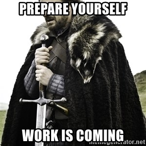 Ned Stark - prepare yourself work is coming