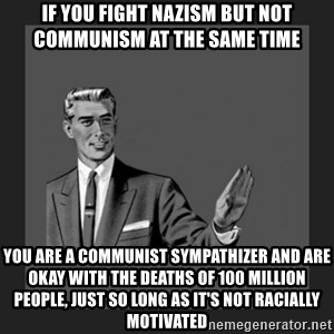 kill yourself guy blank - if you fight nazism but not communism at the same time you are a communist sympathizer and are okay with the deaths of 100 million people, just so long as it's not racially motivated