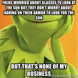 Kermit the frog - Folks worried about glasses to look at the sun but they don't worry about having on their armor to look for the son But that's none of my business